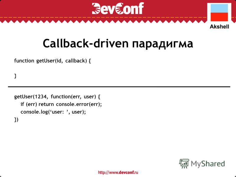 Callback-driven парадигма function getUser(id, callback) { } getUser(1234, function(err, user) { if (err) return console.error(err); console.log(user:, user); })