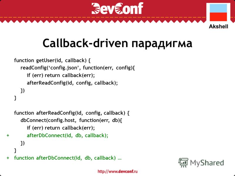 Callback-driven парадигма function getUser(id, callback) { readConfig(config.json, function(err, config){ if (err) return callback(err); afterReadConfig(id, config, callback); }) } function afterReadConfig(id, config, callback) { dbConnect(config.hos