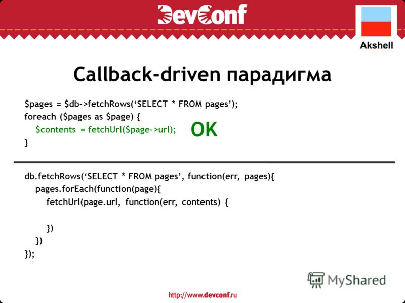 Callback-driven парадигма $pages = $db->fetchRows(SELECT * FROM pages); foreach ($pages as $page) { $contents = fetchUrl($page->url); } db.fetchRows(SELECT * FROM pages, function(err, pages){ pages.forEach(function(page){ fetchUrl(page.url, function(
