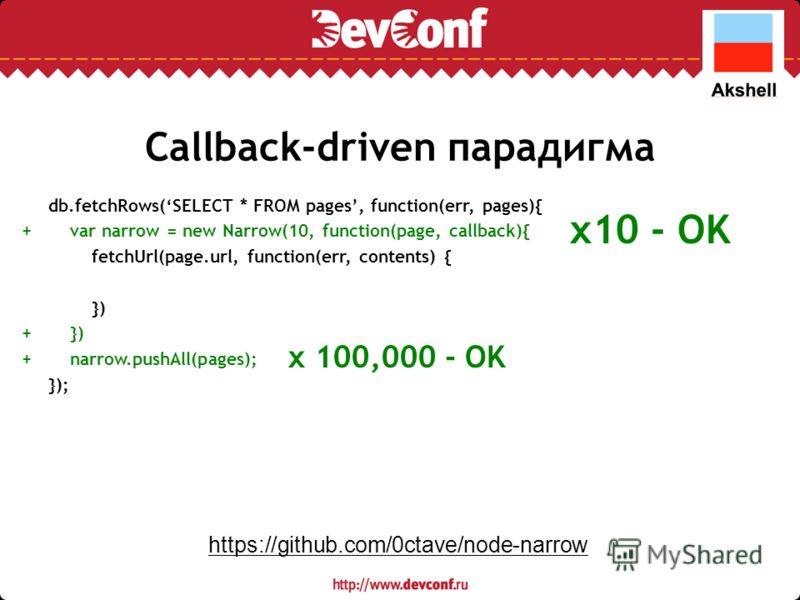 Callback-driven парадигма db.fetchRows(SELECT * FROM pages, function(err, pages){ var narrow = new Narrow(10, function(page, callback){ fetchUrl(page.url, function(err, contents) { }) narrow.pushAll(pages); }); x10 - OK ++++++ x 100,000 - OK https://