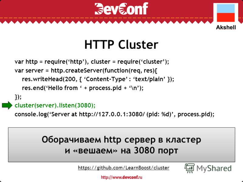 HTTP Cluster var http = require(http), cluster = require(cluster); var server = http.createServer(function(req, res){ res.writeHead(200, { Content-Type : text/plain }); res.end(Hello from + process.pid + \n); }); cluster(server).listen(3080); console