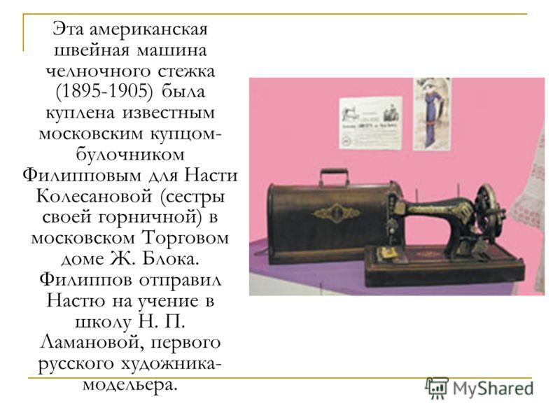 Эта американская швейная машина челночного стежка (1895-1905) была куплена известным московским купцом- булочником Филипповым для Насти Колесановой (сестры своей горничной) в московском Торговом доме Ж. Блока. Филиппов отправил Настю на учение в школ