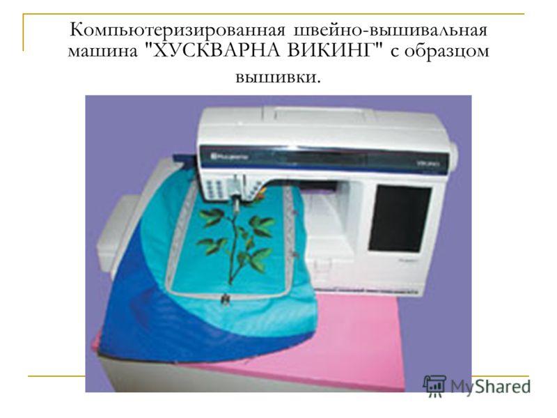 Компьютеризированная швейно-вышивальная машина ХУСКВАРНА ВИКИНГ с образцом вышивки.