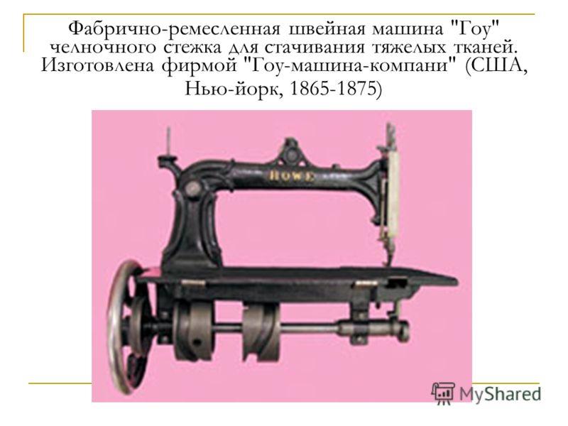 Фабрично-ремесленная швейная машина Гоу челночного стежка для стачивания тяжелых тканей. Изготовлена фирмой Гоу-машина-компани (США, Нью-йорк, 1865-1875)