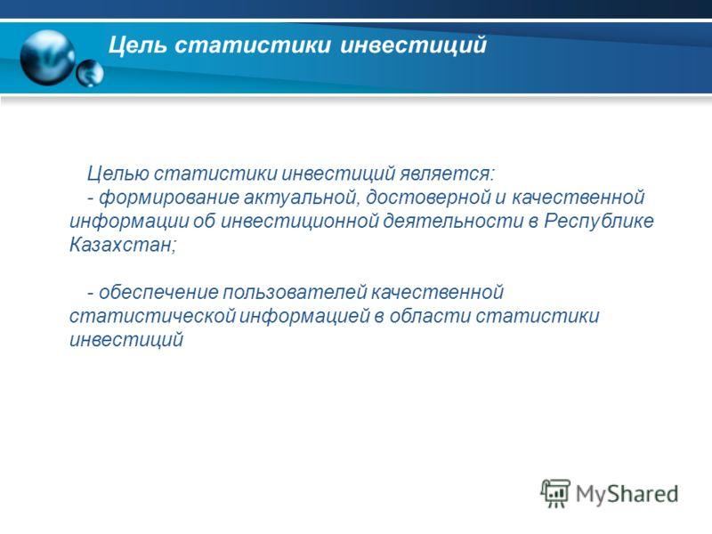Цель статистики инвестиций Целью статистики инвестиций является: - формирование актуальной, достоверной и качественной информации об инвестиционной деятельности в Республике Казахстан; - обеспечение пользователей качественной статистической информаци
