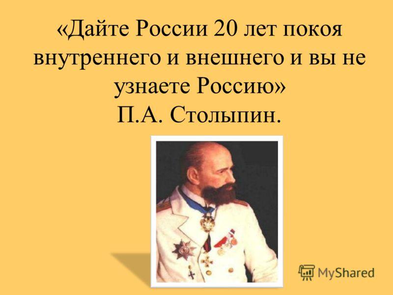 «Дайте России 20 лет покоя внутреннего и внешнего и вы не узнаете Россию» П.А. Столыпин.
