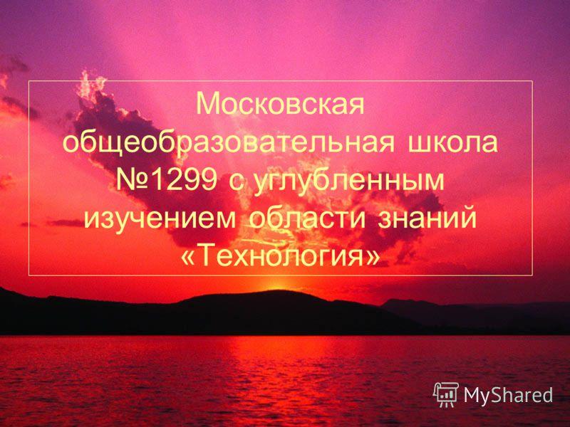 Московская общеобразовательная школа 1299 с углубленным изучением области знаний «Технология»