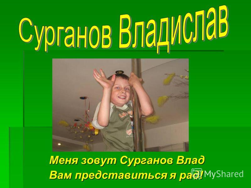 Меня зовут Сурганов Влад Вам представиться я рад!
