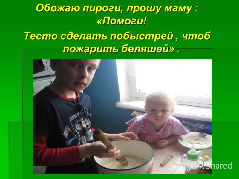 Обожаю пироги, прошу маму : «Помоги! Тесто сделать побыстрей, чтоб пожарить беляшей».