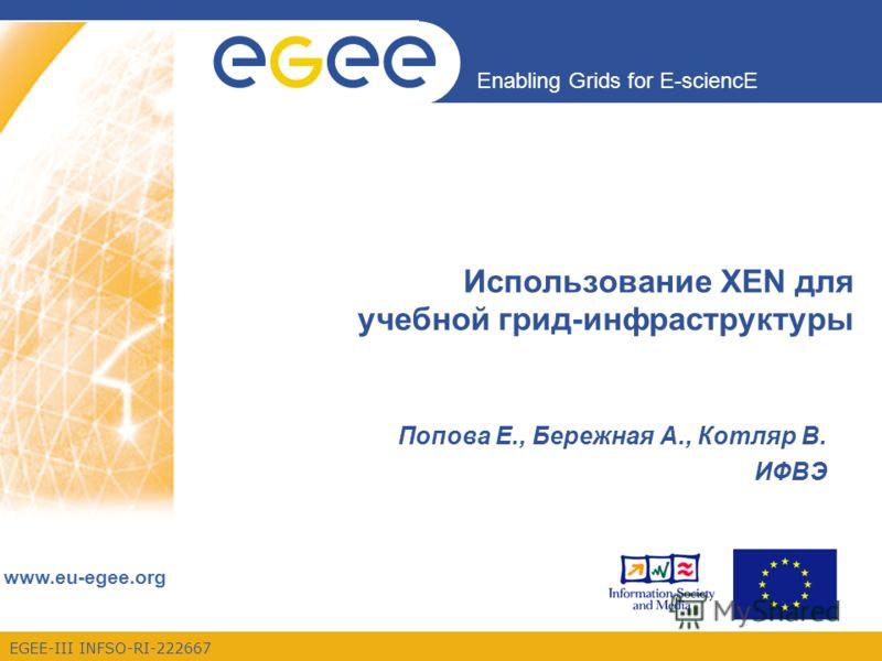 Enabling Grids for E-sciencE www.eu-egee.org EGEE-III INFSO-RI-222667 Использование XEN для учебной грид-инфраструктуры Попова Е., Бережная А., Котляр В. ИФВЭ