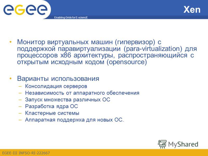Enabling Grids for E-sciencE EGEE-III INFSO-RI-222667 Xen Монитор виртуальных машин (гипервизор) с поддержкой паравиртуализации (para-virtualization) для процессоров x86 архитектуры, распространяющийся с открытым исходным кодом (opensource) Варианты