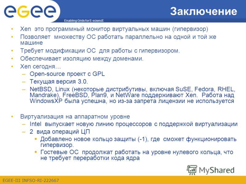 Enabling Grids for E-sciencE EGEE-III INFSO-RI-222667 Заключение Xen это программный монитор виртуальных машин (гипервизор) Позволяет множеству ОС работать параллельно на одной и той же машине Требует модификации ОС для работы с гипервизором. Обеспеч