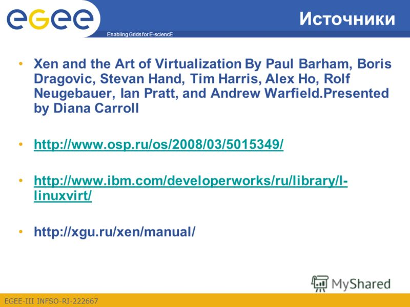 Enabling Grids for E-sciencE EGEE-III INFSO-RI-222667 Источники Xen and the Art of Virtualization By Paul Barham, Boris Dragovic, Stevan Hand, Tim Harris, Alex Ho, Rolf Neugebauer, Ian Pratt, and Andrew Warfield.Presented by Diana Carroll http://www.