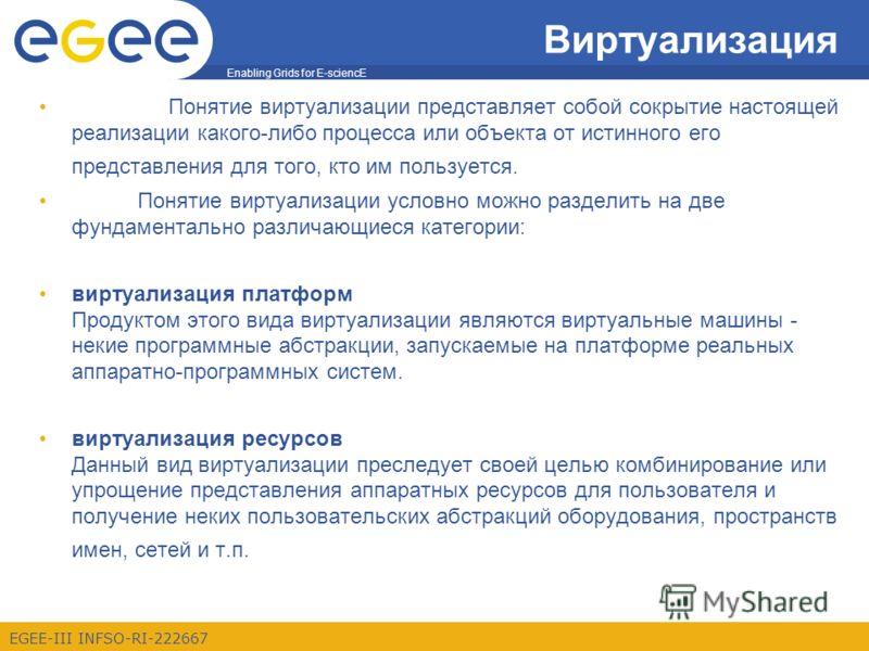 Enabling Grids for E-sciencE EGEE-III INFSO-RI-222667 Виртуализация Понятие виртуализации представляет собой сокрытие настоящей реализации какого-либо процесса или объекта от истинного его представления для того, кто им пользуется. Понятие виртуализа