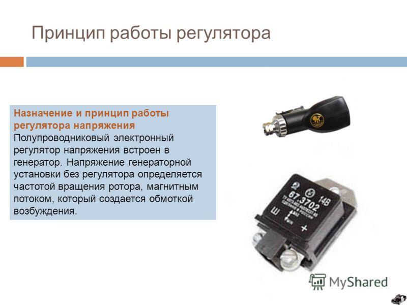 Принцип работы регулятора Назначение и принцип работы регулятора напряжения Полупроводниковый электронный регулятор напряжения встроен в генератор. Напряжение генераторной установки без регулятора определяется частотой вращения ротора, магнитным пото