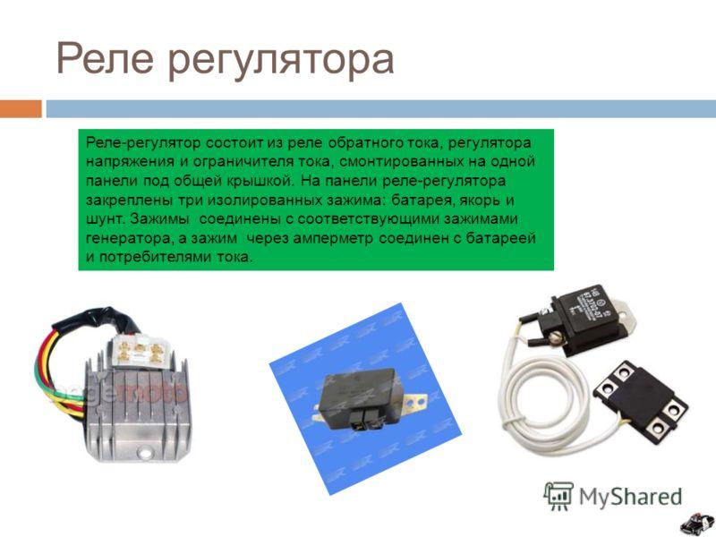 Реле регулятора Реле-регулятор состоит из реле обратного тока, регулятора напряжения и ограничителя тока, смонтированных на одной панели под общей крышкой. На панели реле-регулятора закреплены три изолированных зажима: батарея, якорь и шунт. Зажимы с