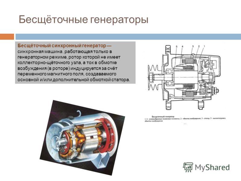 Бесщёточные генераторы Бесщёточный синхронный генератор синхронная машина, работающая только в генераторном режиме, ротор которой не имеет коллекторно-щёточного узла, а ток в обмотке возбуждения (в роторе) индуцируется за счёт переменного магнитного