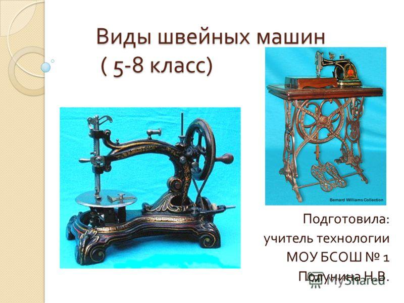Виды швейных машин ( 5-8 класс ) Подготовила : учитель технологии МОУ БСОШ 1 Полунина Н. В.