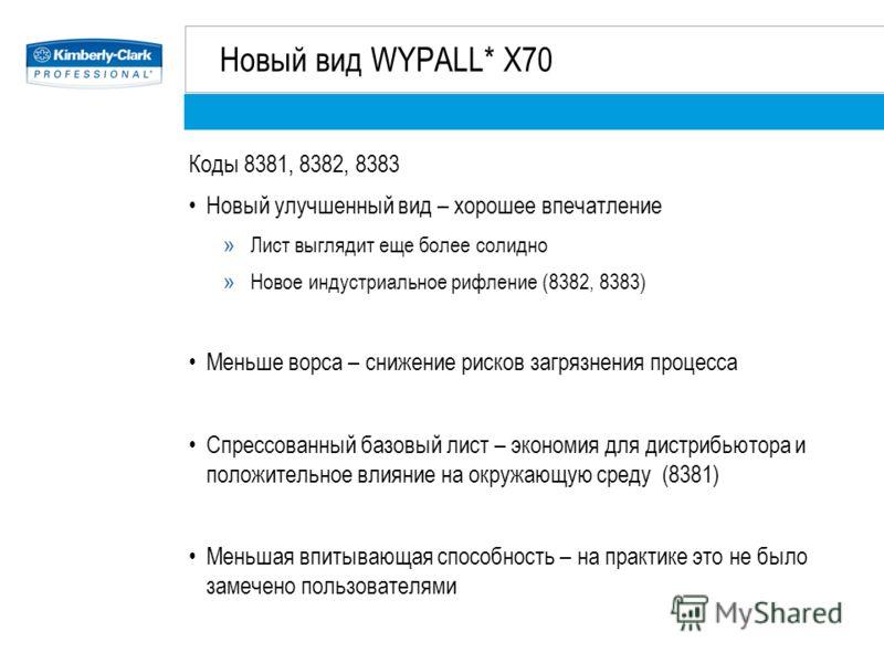 Новый вид WYPALL* X70 Коды 8381, 8382, 8383 Новый улучшенный вид – хорошее впечатление » Лист выглядит еще более солидно » Новое индустриальное рифление (8382, 8383) Меньше ворса – снижение рисков загрязнения процесса Спрессованный базовый лист – эко