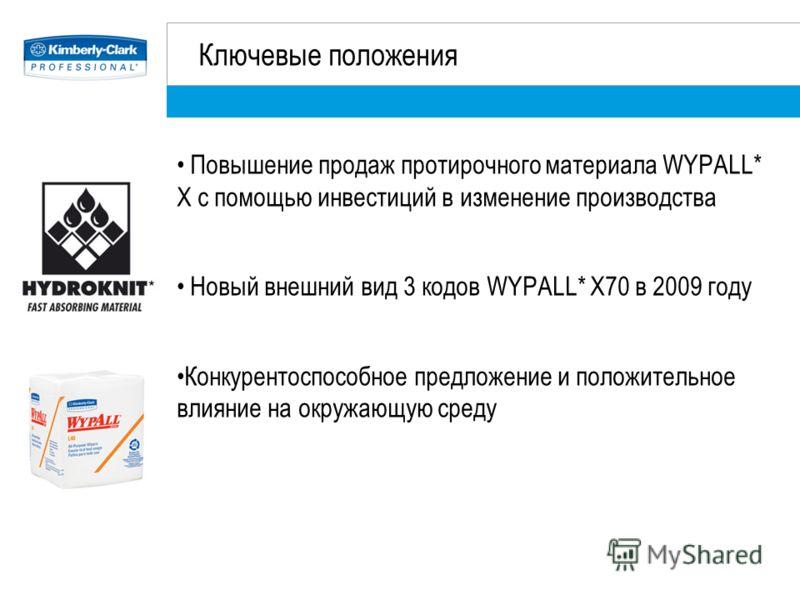 Ключевые положения Повышение продаж протирочного материала WYPALL* X с помощью инвестиций в изменение производства Новый внешний вид 3 кодов WYPALL* X70 в 2009 году Конкурентоспособное предложение и положительное влияние на окружающую среду