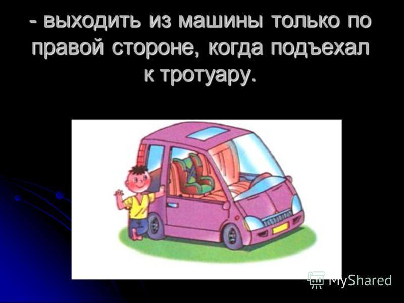 - выходить из машины только по правой стороне, когда подъехал к тротуару.