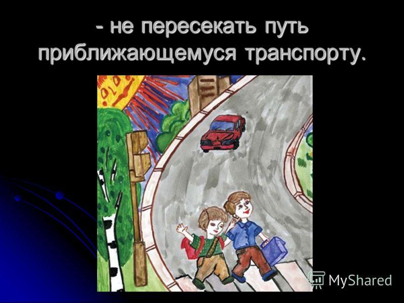 - не пересекать путь приближающемуся транспорту.
