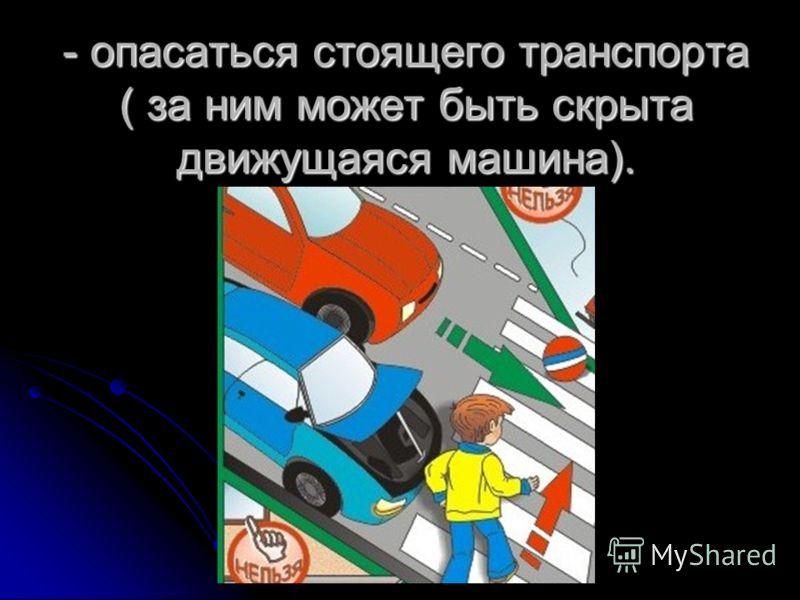 - опасаться стоящего транспорта ( за ним может быть скрыта движущаяся машина).