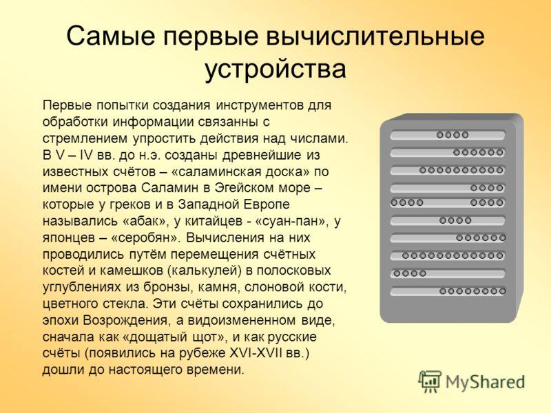 Самые первые вычислительные устройства Первые попытки создания инструментов для обработки информации связанны с стремлением упростить действия над числами. В V – IV вв. до н.э. созданы древнейшие из известных счётов – «саламинская доска» по имени ост