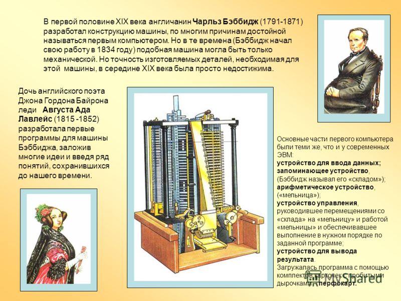 В первой половине ХIХ века англичанин Чарльз Бэббидж (1791-1871) разработал конструкцию машины, по многим причинам достойной называться первым компьютером. Но в те времена (Бэббидж начал свою работу в 1834 году) подобная машина могла быть только меха