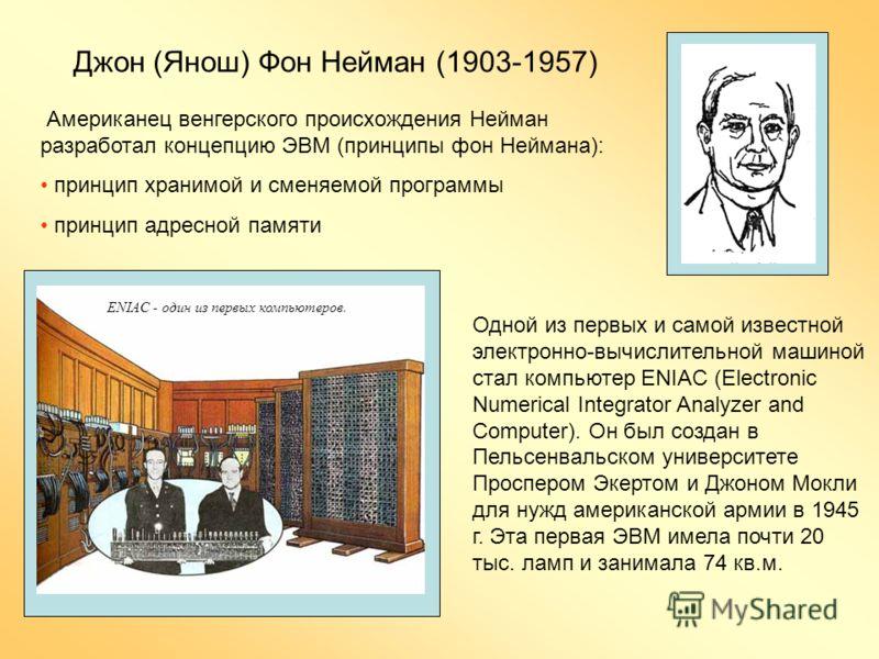 Одной из первых и самой известной электронно-вычислительной машиной стал компьютер ENIAC (Electronic Numerical Integrator Analyzer and Computer). Он был создан в Пельсенвальском университете Проспером Экертом и Джоном Мокли для нужд американской арми