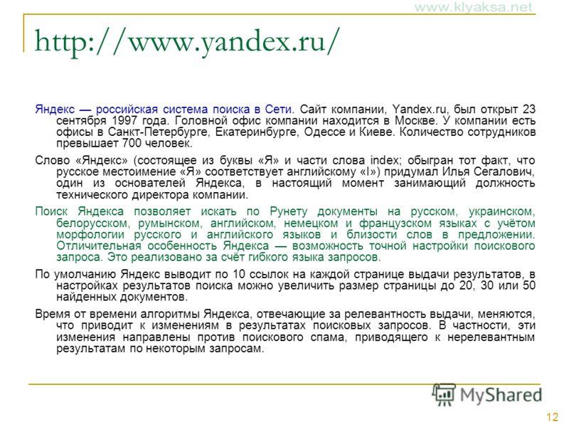 12 http://www.yandex.ru/ Яндекс российская система поиска в Сети. Сайт компании, Yandex.ru, был открыт 23 сентября 1997 года. Головной офис компании находится в Москве. У компании есть офисы в Санкт-Петербурге, Екатеринбурге, Одессе и Киеве. Количест