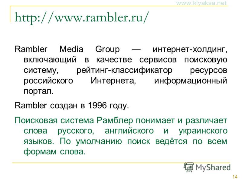 14 http://www.rambler.ru/ Rambler Media Group интернет-холдинг, включающий в качестве сервисов поисковую систему, рейтинг-классификатор ресурсов российского Интернета, информационный портал. Rambler создан в 1996 году. Поисковая система Рамблер поним