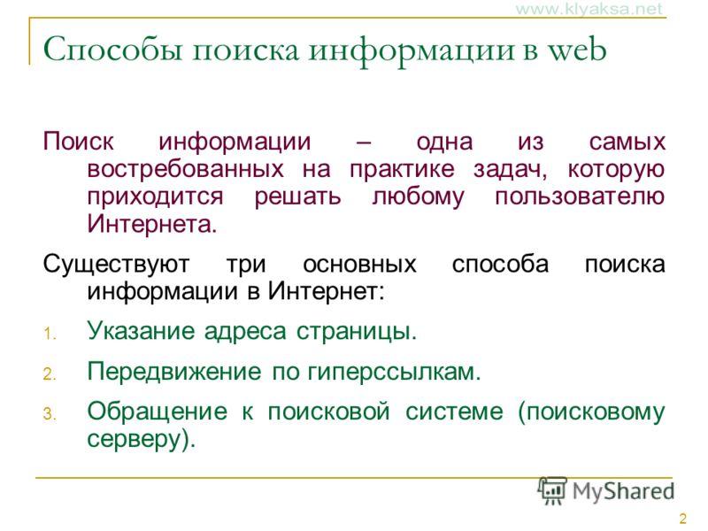 2 Способы поиска информации в web Поиск информации – одна из самых востребованных на практике задач, которую приходится решать любому пользователю Интернета. Существуют три основных способа поиска информации в Интернет: 1. Указание адреса страницы. 2