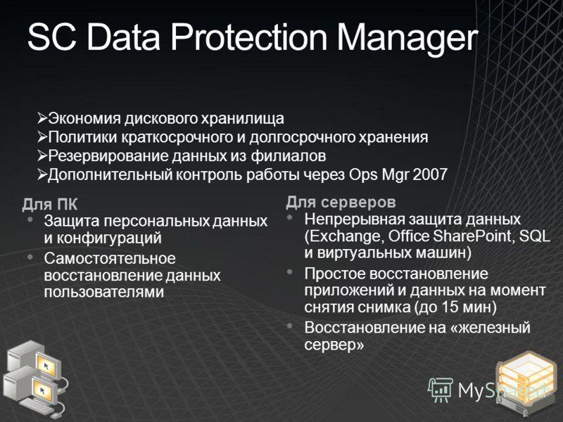 SC Data Protection Manager Для ПК Защита персональных данных и конфигураций Самостоятельное восстановление данных пользователями Для серверов Непрерывная защита данных (Exchange, Office SharePoint, SQL и виртуальных машин) Простое восстановление прил