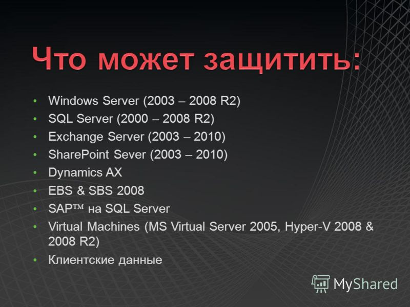 Windows Server (2003 – 2008 R2) SQL Server (2000 – 2008 R2) Exchange Server (2003 – 2010) SharePoint Sever (2003 – 2010) Dynamics AX EBS & SBS 2008 SAP на SQL Server Virtual Machines (MS Virtual Server 2005, Hyper-V 2008 & 2008 R2) Клиентские данные