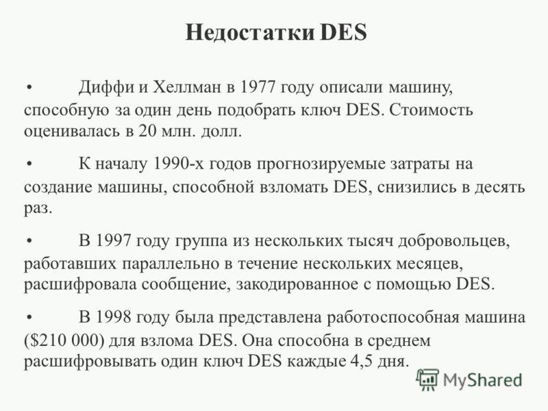 Недостатки DES Диффи и Хеллман в 1977 году описали машину, способную за один день подобрать ключ DES. Стоимость оценивалась в 20 млн. долл. К началу 1990-х годов прогнозируемые затраты на создание машины, способной взломать DES, снизились в десять ра
