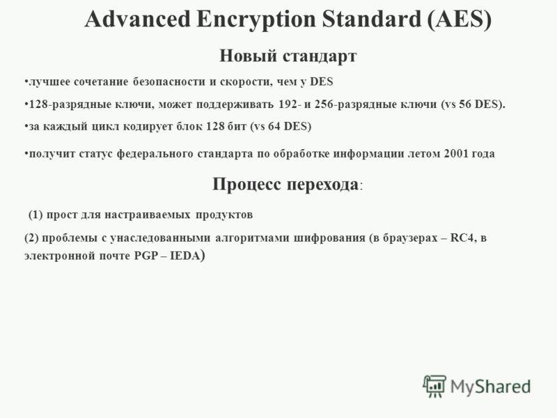 Advanced Encryption Standard (AES) Новый стандарт лучшее сочетание безопасности и скорости, чем у DES 128-разрядные ключи, может поддерживать 192- и 256-разрядные ключи (vs 56 DES). за каждый цикл кодирует блок 128 бит (vs 64 DES) получит статус феде