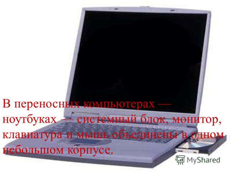 В переносных компьютерах ноутбуках системный блок, монитор, клавиатура и мышь объединены в одном небольшом корпусе.