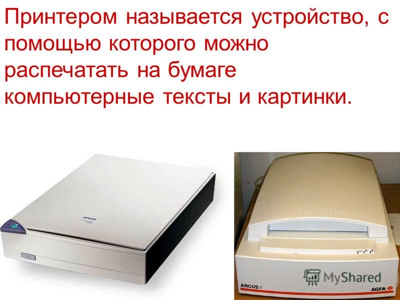 Принтером называется устройство, с помощью которого можно распечатать на бумаге компьютерные тексты и картинки.