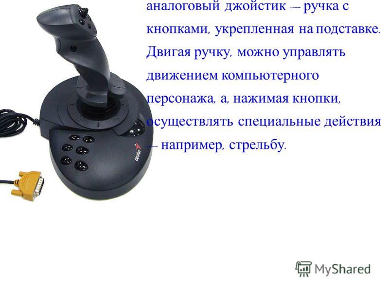 Самым простым и универсальным игровым устройством является аналоговый джойстик ручка с кнопками, укрепленная на подставке. Двигая ручку, можно управлять движением компьютерного персонажа, а, нажимая кнопки, осуществлять специальные действия например,