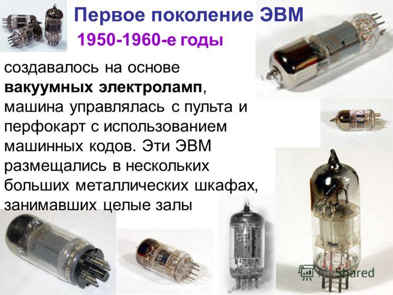 Первое поколение ЭВМ 1950-1960-е годы создавалось на основе вакуумных электроламп, машина управлялась с пульта и перфокарт с использованием машинных кодов. Эти ЭВМ размещались в нескольких больших металлических шкафах, занимавших целые залы