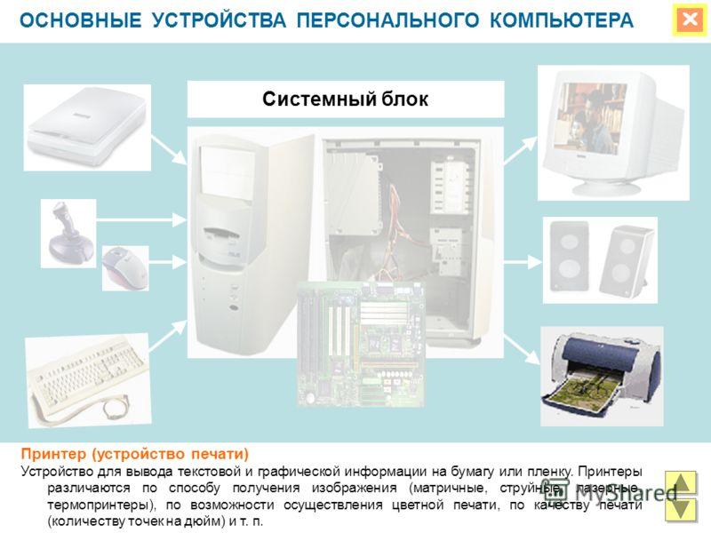 ОСНОВНЫЕ УСТРОЙСТВА ПЕРСОНАЛЬНОГО КОМПЬЮТЕРА Системный блок Принтер (устройство печати) Устройство для вывода текстовой и графической информации на бумагу или пленку. Принтеры различаются по способу получения изображения (матричные, струйные, лазерны