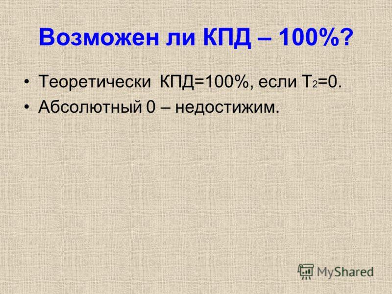 Возможен ли КПД – 100%? Теоретически КПД=100%, если Т 2 =0. Абсолютный 0 – недостижим.