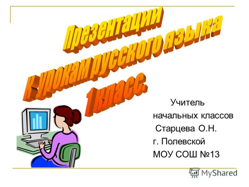 Учитель начальных классов Старцева О.Н. г. Полевской МОУ СОШ 13