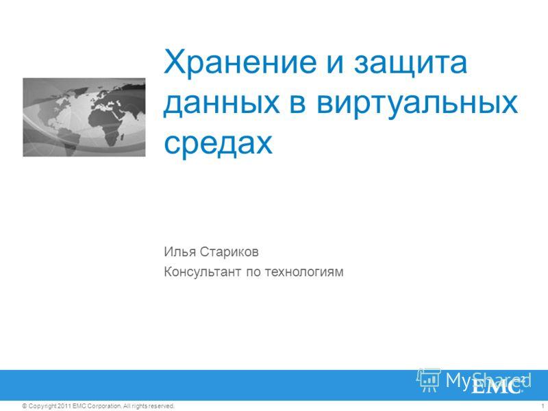 1© Copyright 2011 EMC Corporation. All rights reserved. Хранение и защита данных в виртуальных средах Илья Стариков Консультант по технологиям