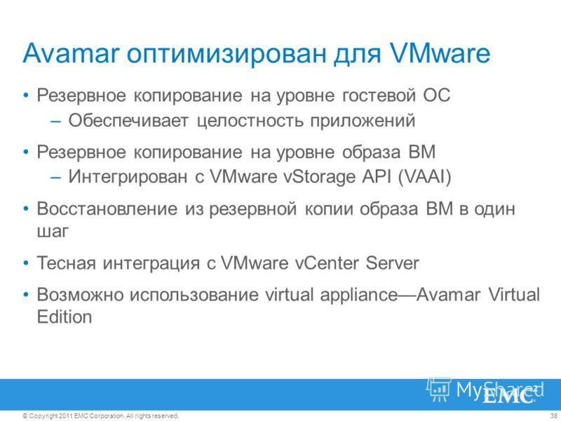 38© Copyright 2011 EMC Corporation. All rights reserved. Avamar оптимизирован для VMware Резервное копирование на уровне гостевой ОС –Обеспечивает целостность приложений Резервное копирование на уровне образа ВМ –Интегрирован с VMware vStorage API (V