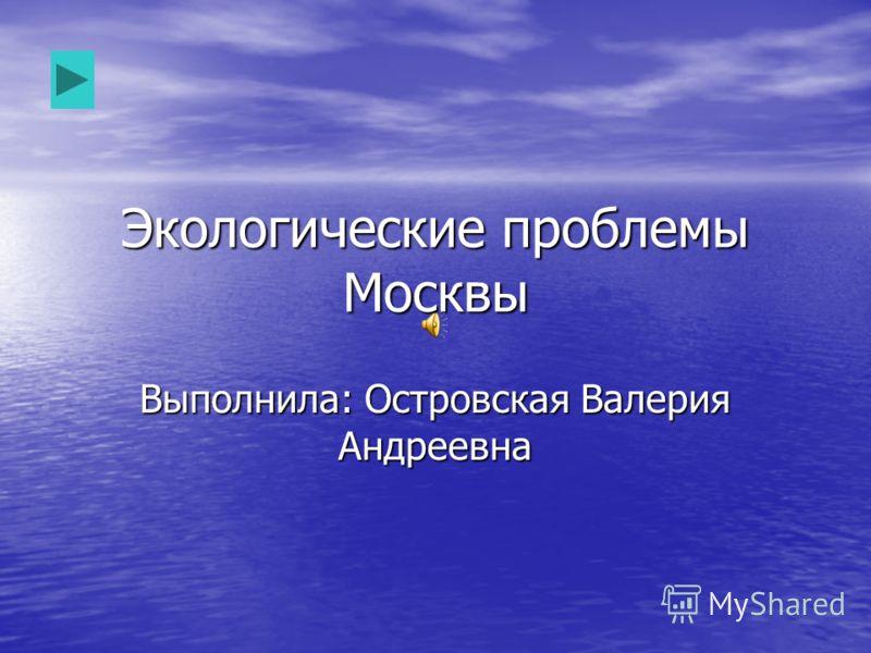 Экологические проблемы Москвы Выполнила: Островская Валерия Андреевна
