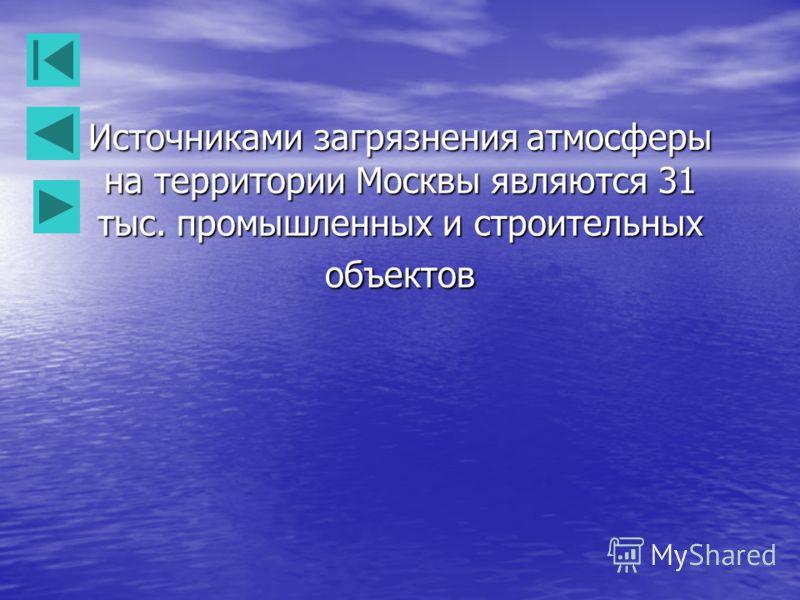 Источниками загрязнения атмосферы на территории Москвы являются 31 тыс. промышленных и строительных объектов