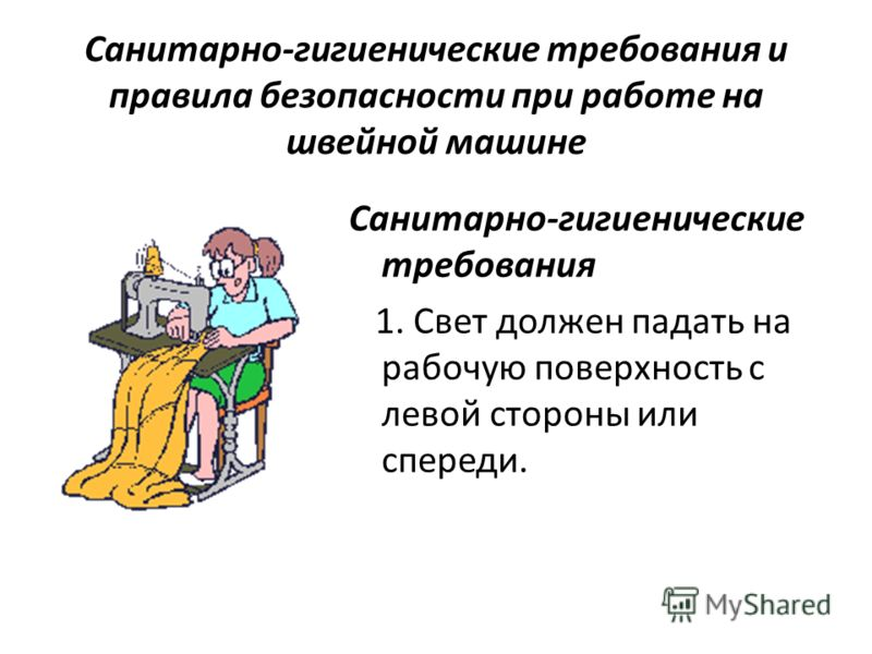 Санитарно-гигиенические требования и правила безопасности при работе на швейной машине Санитарно-гигиенические требования 1. Свет должен падать на рабочую поверхность с левой стороны или спереди.