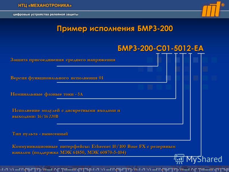 Пример исполнения БМРЗ-200 БМРЗ-200-С01-5012-ЕА Защита присоединения среднего напряжения Версия функционального исполнения 01 Номинальные фазные токи - 5А Исполнение модулей с дискретными входами и выходами: 16/16 220В Тип пульта - вынесенный Коммуни